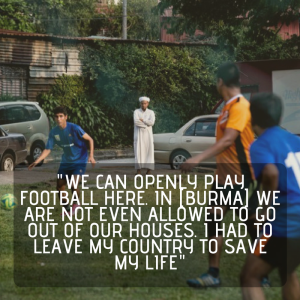 We can openly play football here. In [Burma] we are not even allowed to go out of our houses. I had to leave my country to save my life